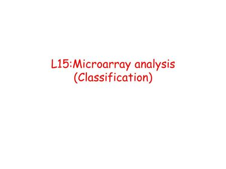 L15:Microarray analysis (Classification) The Biological Problem Two conditions that need to be differentiated, (Have different treatments). EX: ALL (Acute.