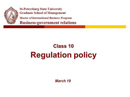 Class 10 Class 10 Regulation policy March 19 St-Petersburg State University Graduate School of Management Master of International Business Program Business-government.