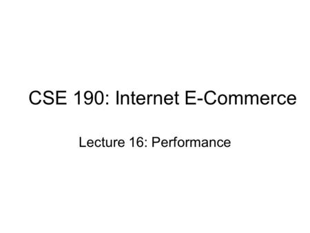 CSE 190: Internet E-Commerce Lecture 16: Performance.
