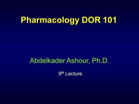 Pharmacology DOR 101 Abdelkader Ashour, Ph.D. 9 th Lecture.