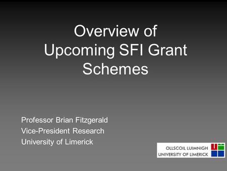 Overview of Upcoming SFI Grant Schemes Professor Brian Fitzgerald Vice-President Research University of Limerick.