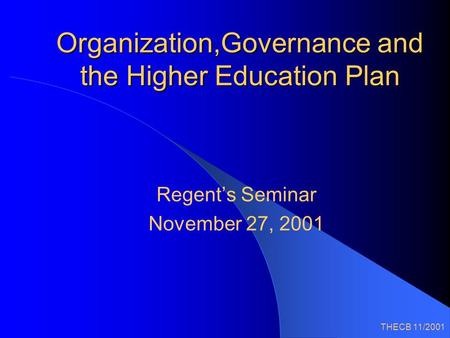 THECB 11/2001 Organization,Governance and the Higher Education Plan Regent's Seminar November 27, 2001.