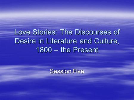 Love Stories: The Discourses of Desire in Literature and Culture, 1800 – the Present Session Five.