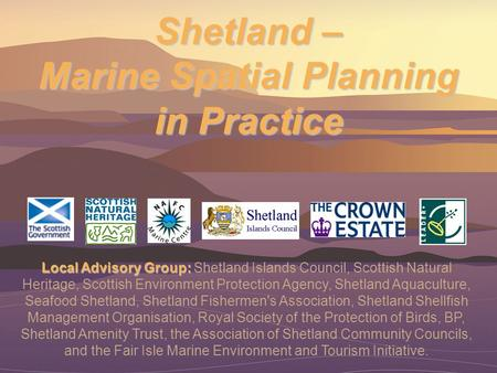 Shetland – Marine Spatial Planning in Practice Local Advisory Group: Local Advisory Group: Shetland Islands Council, Scottish Natural Heritage, Scottish.
