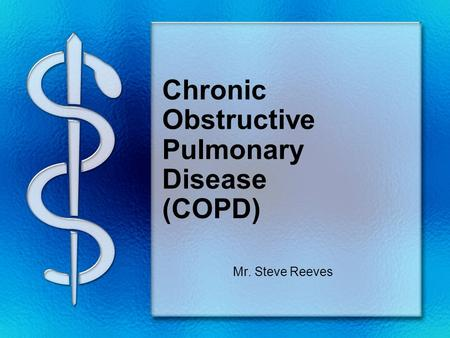 Chronic Obstructive Pulmonary Disease (COPD) Mr. Steve Reeves.