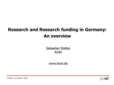 Ankara, 11 October 2005 Research and Research funding in Germany: An overview Sebastian Stetter KoWi www.kowi.de.