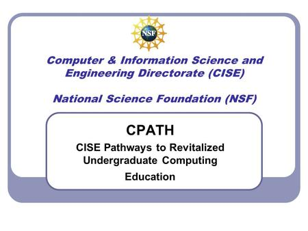 Computer & Information Science and Engineering Directorate (CISE) National Science Foundation (NSF) CPATH CISE Pathways to Revitalized Undergraduate Computing.