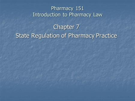 Pharmacy 151 Introduction to Pharmacy Law Chapter 7 State Regulation of Pharmacy Practice.