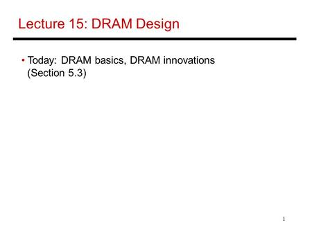 1 Lecture 15: DRAM Design Today: DRAM basics, DRAM innovations (Section 5.3)