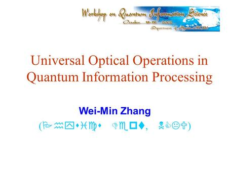 Universal Optical Operations in Quantum Information Processing Wei-Min Zhang ( Physics Dept, NCKU )
