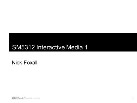SM5312 week 1: course overview1 SM5312 Interactive Media 1 Nick Foxall.