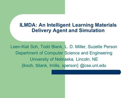 ILMDA: An Intelligent Learning Materials Delivery Agent and Simulation Leen-Kiat Soh, Todd Blank, L. D. Miller, Suzette Person Department of Computer Science.