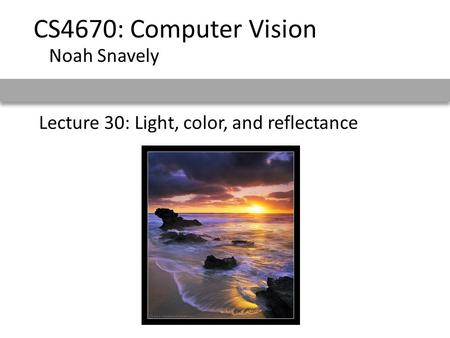 Lecture 30: Light, color, and reflectance CS4670: Computer Vision Noah Snavely.