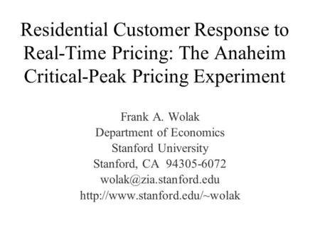 Residential Customer Response to Real-Time Pricing: The Anaheim Critical-Peak Pricing Experiment Frank A. Wolak Department of Economics Stanford University.
