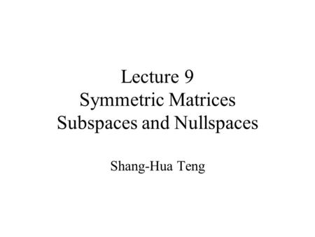 Lecture 9 Symmetric Matrices Subspaces and Nullspaces Shang-Hua Teng.