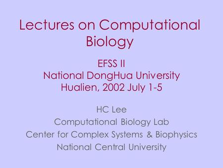 Lectures on Computational Biology HC Lee Computational Biology Lab Center for Complex Systems & Biophysics National Central University EFSS II National.