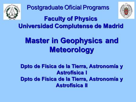 Postgraduate Oficial Programs Faculty of Physics Universidad Complutense de Madrid Master in Geophysics and Meteorology Dpto de Física de la Tierra, Astronomía.