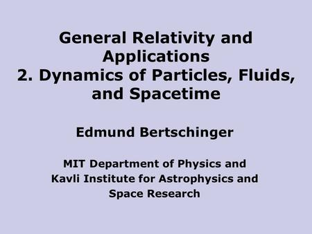 Edmund Bertschinger MIT Department of Physics and Kavli Institute for Astrophysics and Space Research General Relativity and Applications 2. Dynamics of.