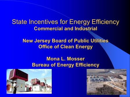 State Incentives for Energy Efficiency Commercial and Industrial New Jersey Board of Public Utilities Office of Clean Energy Mona L. Mosser Bureau of Energy.