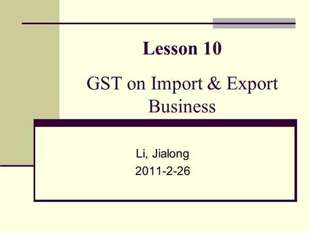 Lesson 10 GST on Import & Export Business Li, Jialong 2011-2-26.