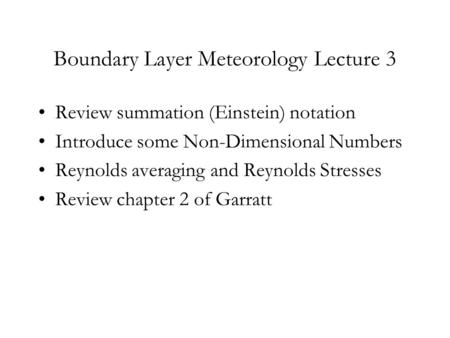 Boundary Layer Meteorology Lecture 3 Review summation (Einstein) notation Introduce some Non-Dimensional Numbers Reynolds averaging and Reynolds Stresses.