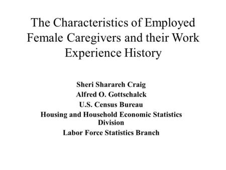 The Characteristics of Employed Female Caregivers and their Work Experience History Sheri Sharareh Craig Alfred O. Gottschalck U.S. Census Bureau Housing.