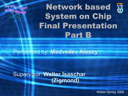 Network based System on Chip Final Presentation Part B Performed by: Medvedev Alexey Supervisor: Walter Isaschar (Zigmond) Winter-Spring 2006.