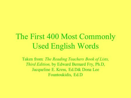 The First 400 Most Commonly Used English Words Taken from: The Reading Teachers Book of Lists, Third Edition, by Edward Bernard Fry, Ph.D, Jacqueline E.