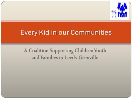 A Coalition Supporting Children Youth and Families in Leeds-Grenville Every Kid in our Communities.