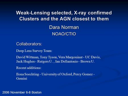 Weak-Lensing selected, X-ray confirmed Clusters and the AGN closest to them Dara Norman NOAO/CTIO 2006 November 6-8 Boston Collaborators: Deep Lens Survey.