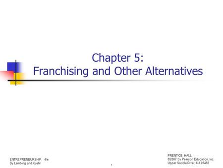 1 ENTREPRENEURSHIP, 4/e By Lambing and Kuehl PRENTICE HALL ©2007 by Pearson Education, Inc. Upper Saddle River, NJ 07458 Chapter 5: Franchising and Other.