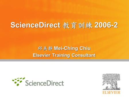 ScienceDirect 教育訓練 2006-2 邱美靜 Mei-Ching Chiu Elsevier Training Consultant 邱美靜 Mei-Ching Chiu Elsevier Training Consultant.