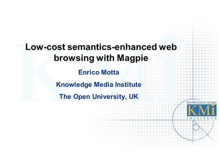 Low-cost semantics-enhanced web browsing with Magpie Enrico Motta Knowledge Media Institute The Open University, UK.