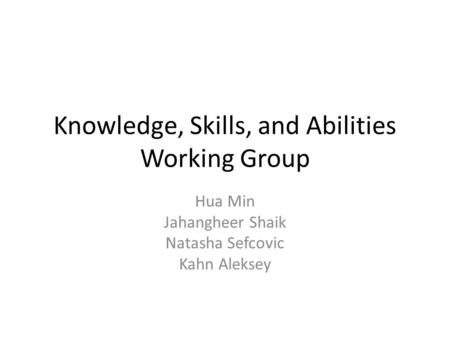 Knowledge, Skills, and Abilities Working Group Hua Min Jahangheer Shaik Natasha Sefcovic Kahn Aleksey.