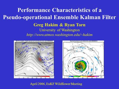 Performance Characteristics of a Pseudo-operational Ensemble Kalman Filter April 2006, EnKF Wildflower Meeting Greg Hakim & Ryan Torn University of Washington.