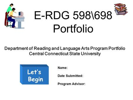 E-RDG 598\698 Portfolio Let's Begin Department of Reading and Language Arts Program Portfolio Central Connecticut State University Name: Date Submitted: