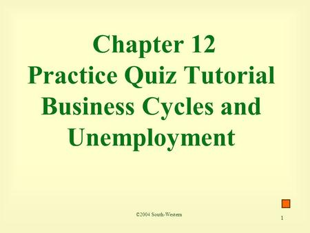 1 Chapter 12 Practice Quiz Tutorial Business Cycles and Unemployment ©2004 South-Western.