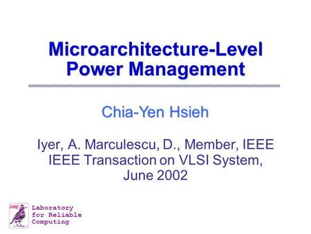 Chia-Yen Hsieh Laboratory for Reliable Computing Microarchitecture-Level Power Management Iyer, A. Marculescu, D., Member, IEEE IEEE Transaction on VLSI.