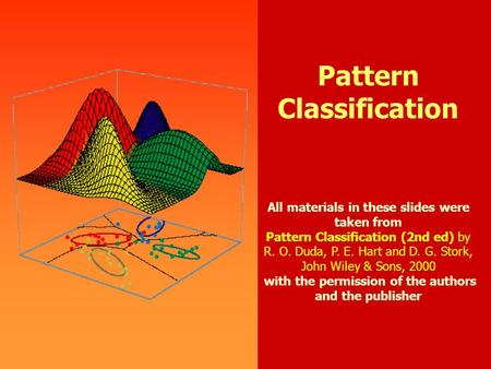 0 Pattern Classification All materials in these slides were taken from Pattern Classification (2nd ed) by R. O. Duda, P. E. Hart and D. G. Stork, John.