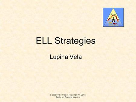 ELL Strategies Lupina Vela © 2005 by the Oregon Reading First Center Center on Teaching Learning.