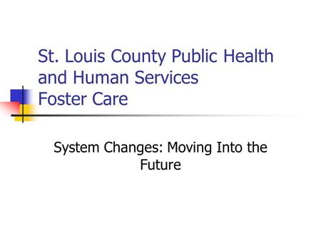 St. Louis County Public Health and Human Services Foster Care System Changes: Moving Into the Future.