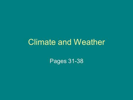Climate and Weather Pages 31-38. Climate and Weather Weather refers to the conditions in the atmosphere of a certain place at a certain time. (ex: The.