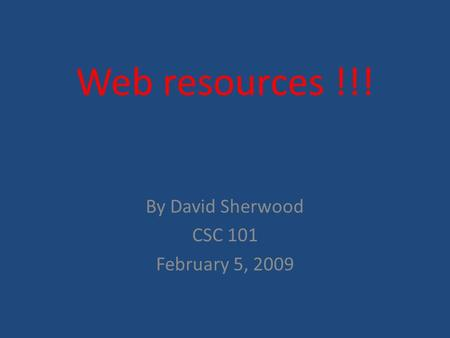 Web resources !!! By David Sherwood CSC 101 February 5, 2009.