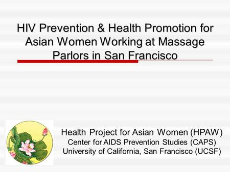 HIV Prevention & Health Promotion for Asian Women Working at Massage Parlors in San Francisco Health Project for Asian Women (HPAW) Center for AIDS Prevention.
