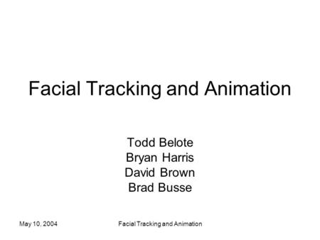 May 10, 2004Facial Tracking and Animation Todd Belote Bryan Harris David Brown Brad Busse.