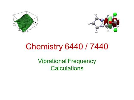 Chemistry 6440 / 7440 Vibrational Frequency Calculations.