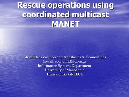Rescue operations using coordinated multicast MANET Alexandros Vasiliou and Anastasios A. Economides {avasil, Information Systems Department.