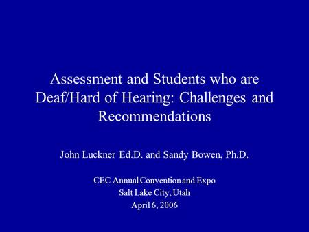 Assessment and Students who are Deaf/Hard of Hearing: Challenges and Recommendations John Luckner Ed.D. and Sandy Bowen, Ph.D. CEC Annual Convention and.