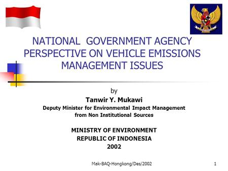 Mak-BAQ-Hongkong/Des/20021 NATIONAL GOVERNMENT AGENCY PERSPECTIVE ON VEHICLE EMISSIONS MANAGEMENT ISSUES by Tanwir Y. Mukawi Deputy Minister for Environmental.