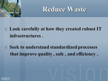 Reduce Waste  Look carefully at how they created robust IT infrastructures.  Seek to understand standardized processes that improve quality, safe, and.